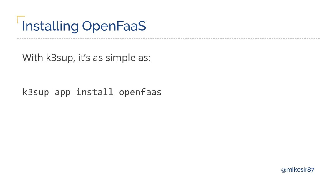 @mikesir87 Installing OpenFaaS With k3sup, it's...