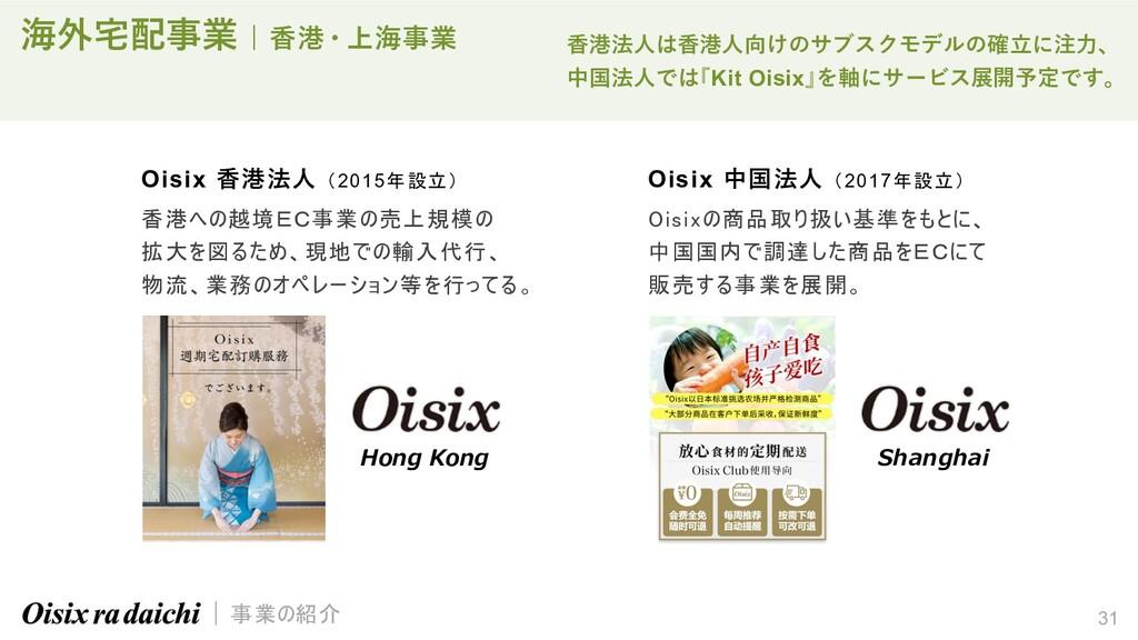 31 海外宅配事業   ⾹港・上海事業 Oisix ⾹港法⼈ (2015年設立) 香港への越境...