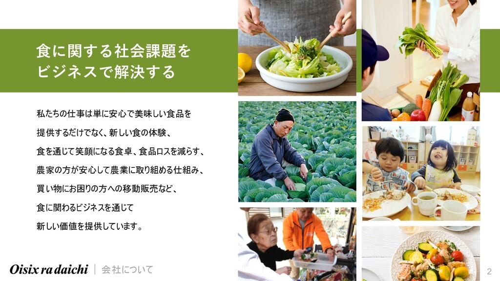2 ⾷に関する社会課題を ビジネスで解決する 私たちの仕事は単に安心で美味しい食品を 提供する...
