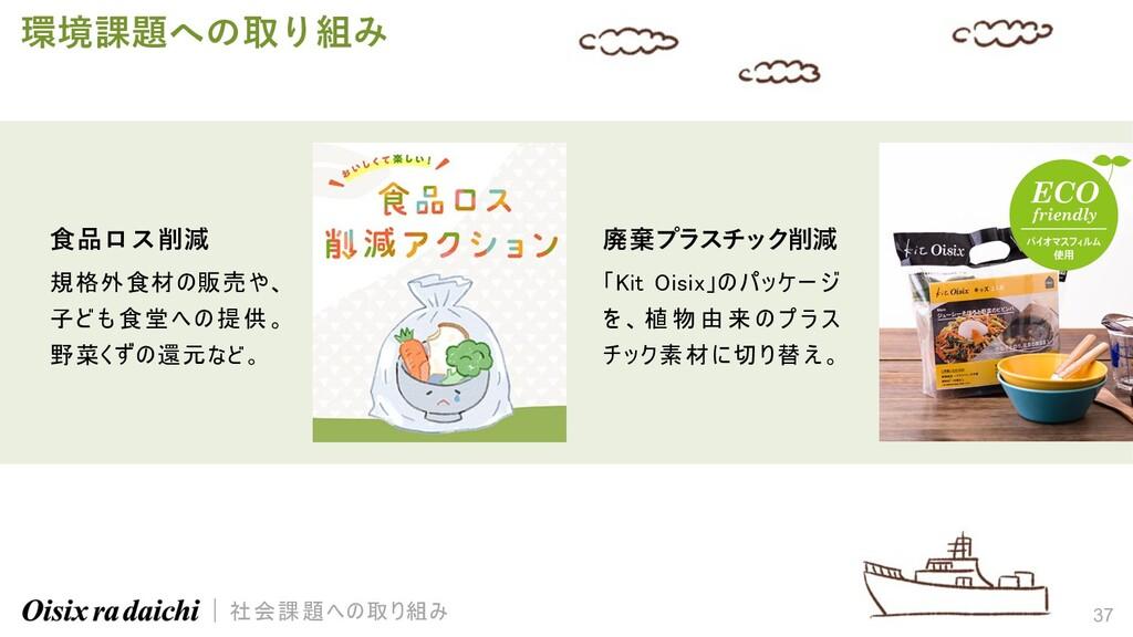 37 環境課題への取り組み ⾷品ロス削減 規格外食材の販売や、 子ども食堂への提供。 野菜くず...