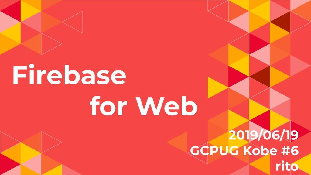 Firebase for Web 2019/06/19 GCPUG Kobe #6 rito