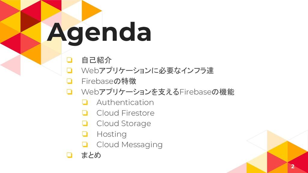 Agenda ❏ 自己紹介 ❏ Webアプリケーションに必要なインフラ達 ❏ Firebase...