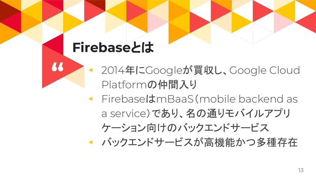 """ 13 Firebaseとは ◂ 2014年にGoogleが買収し、Google Cloud..."