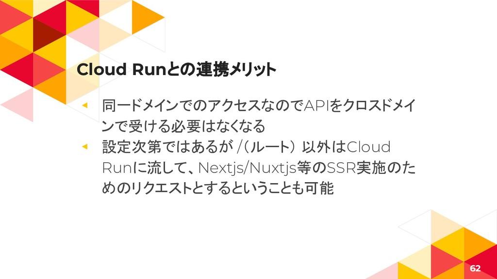 Cloud Runとの連携メリット ◂ 同一ドメインでのアクセスなのでAPIをクロスドメイ ン...
