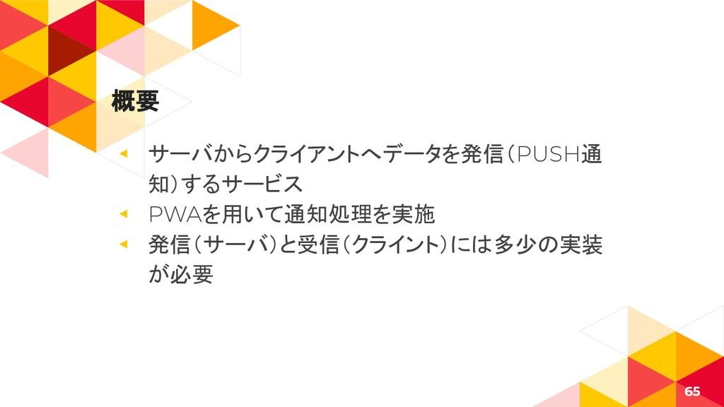 概要 ◂ サーバからクライアントへデータを発信(PUSH通 知)するサービス ◂ PWAを用い...