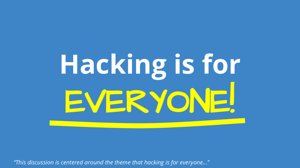 """Hacking is for EVERYONE! """"This discussion is ce..."""