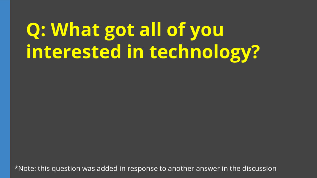 Q: What got all of you interested in technology...