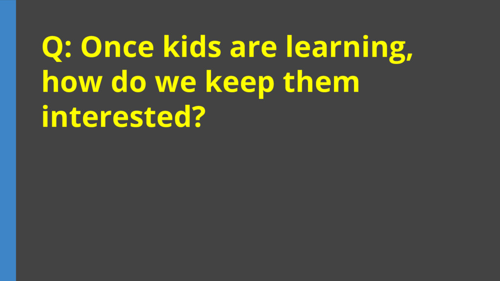Q: Once kids are learning, how do we keep them ...
