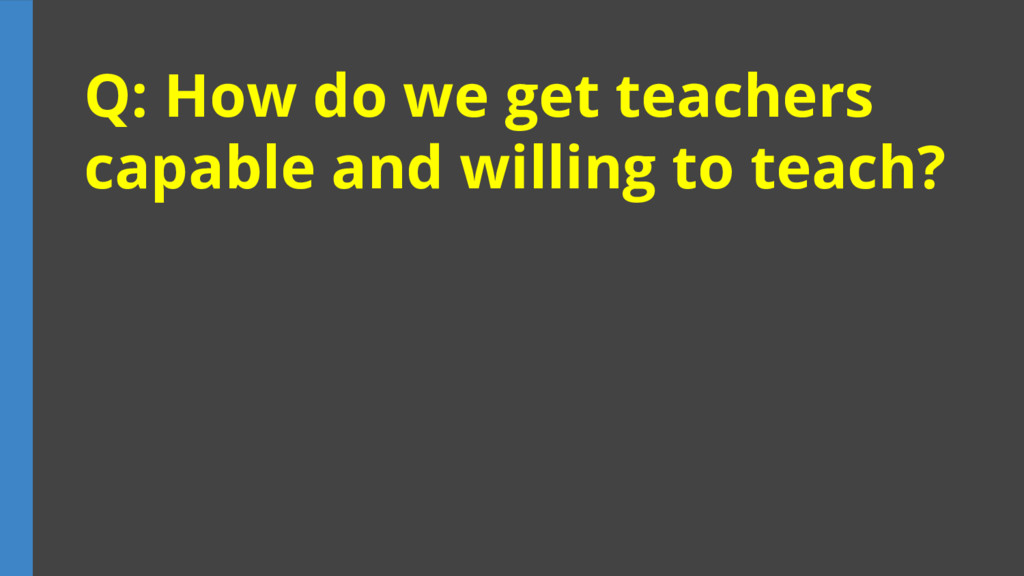 Q: How do we get teachers capable and willing t...