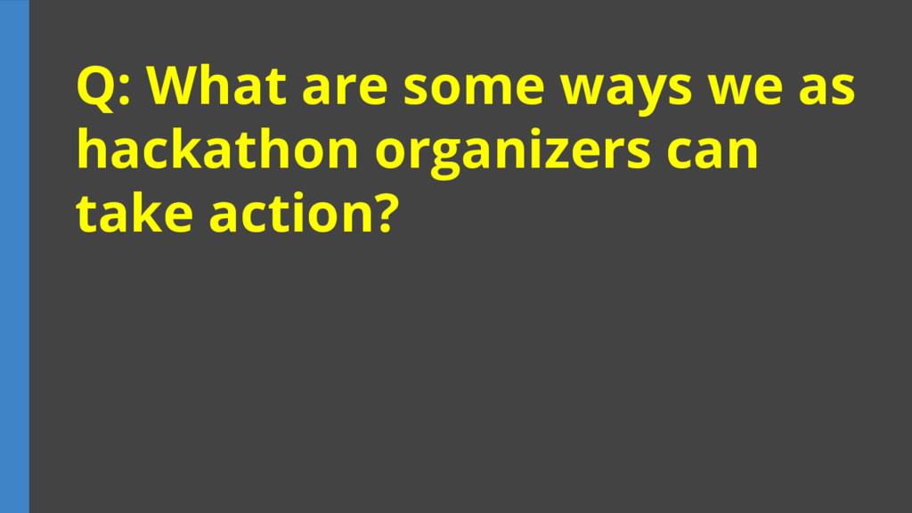 Q: What are some ways we as hackathon organizer...