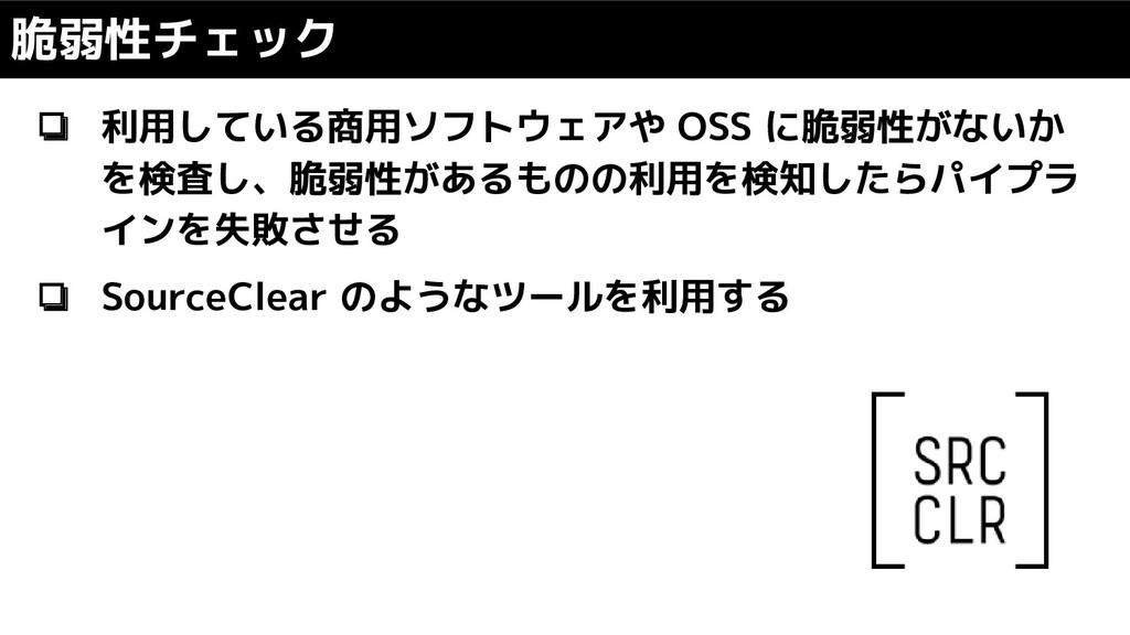 ❏ 利用している商用ソフトウェアや OSS に脆弱性がないか を検査し、脆弱性があるものの利用...