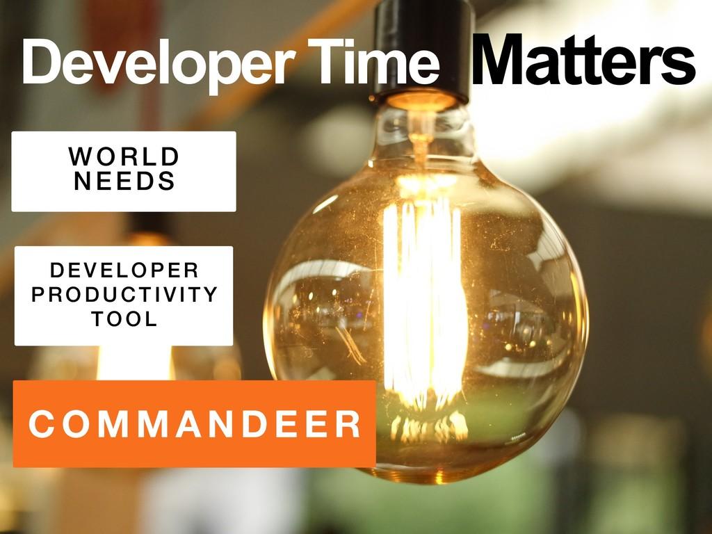 COMM AN D EER Developer Time W ORL D N EE D S D...