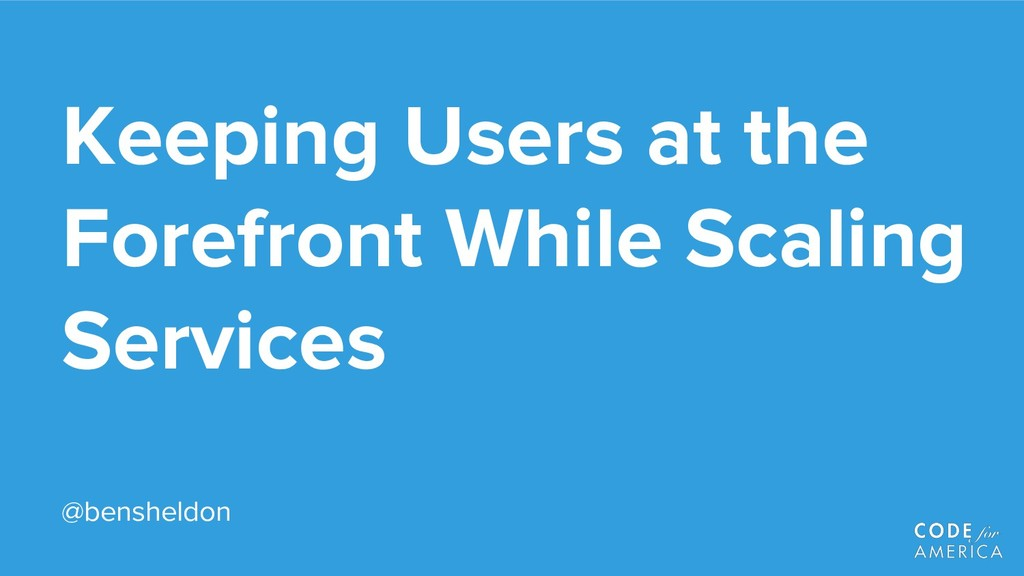 Keeping Users at the Forefront While Scaling Se...