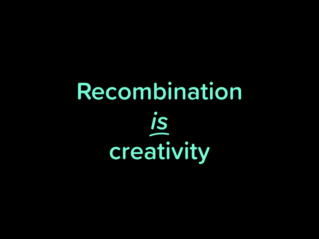 Recombination is creativity