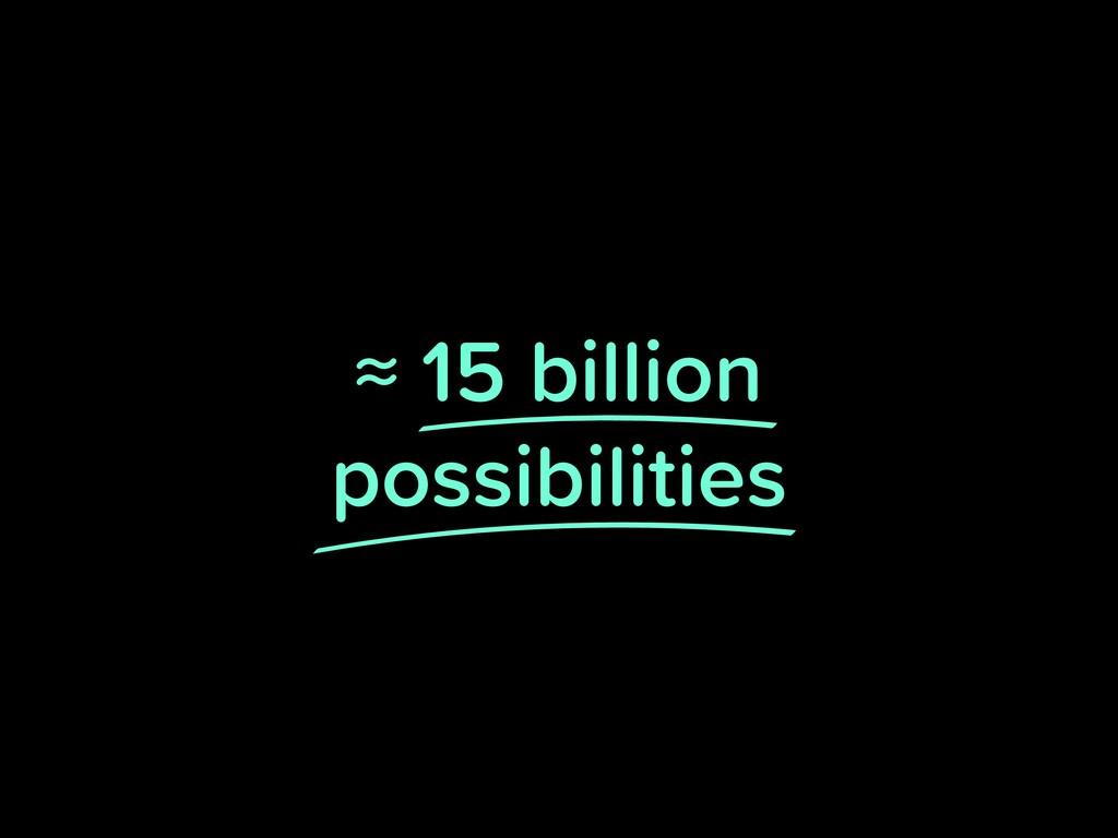 ≈ 15 billion possibilities
