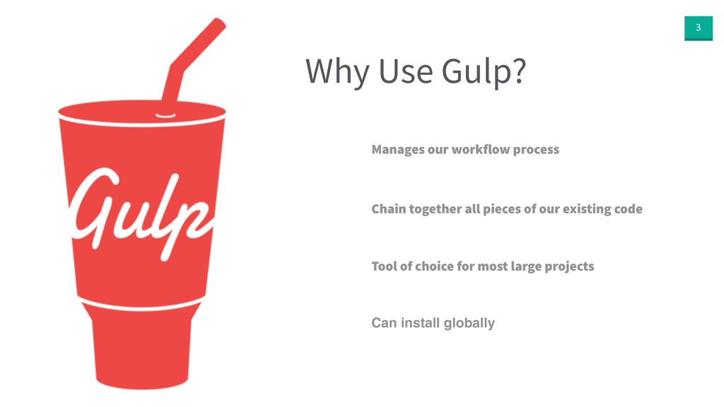 3 Why Use Gulp? Manages our workflow process Ch...
