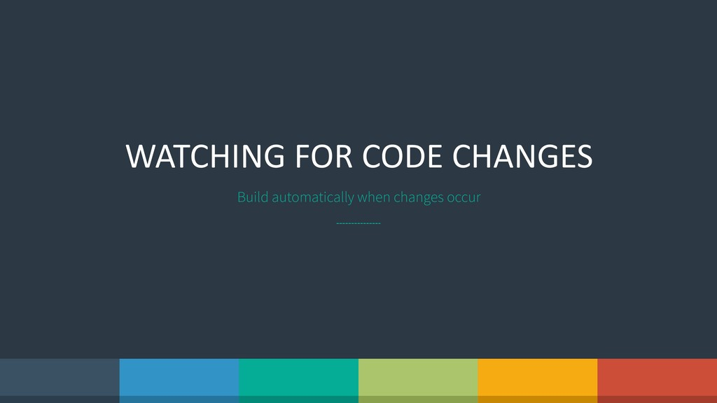 WATCHING FOR CODE CHANGES Build automatically w...
