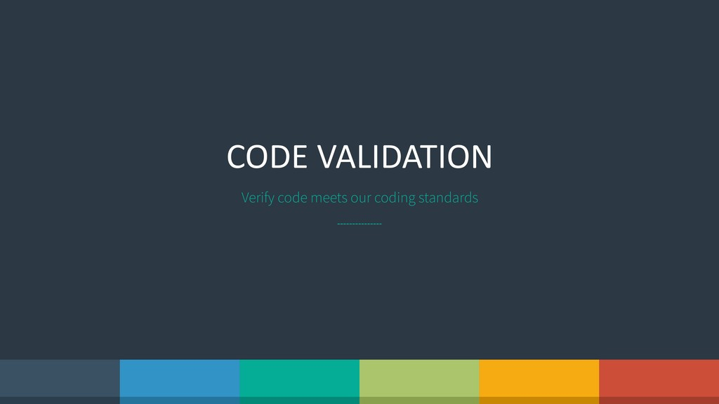CODE VALIDATION Verify code meets our coding st...