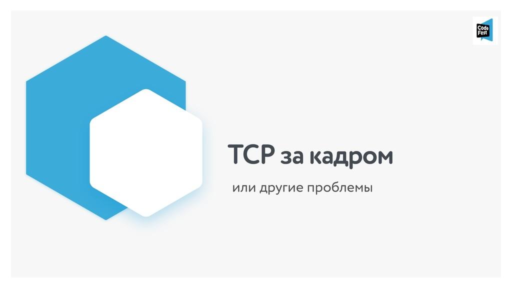 TCP за кадром или другие проблемы