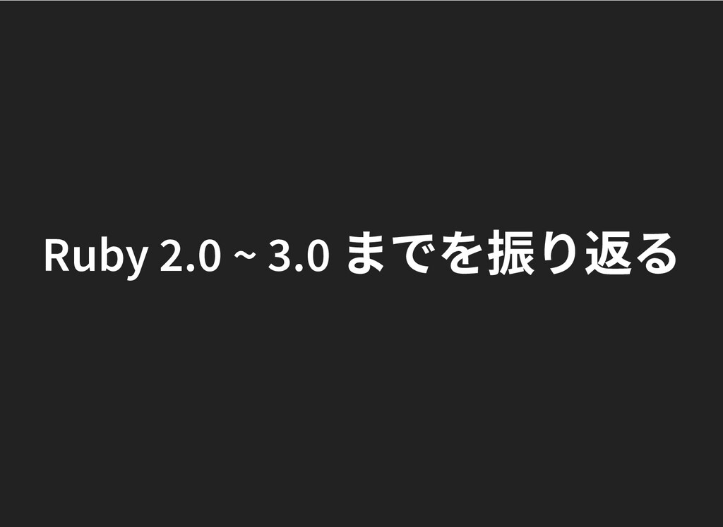 Ruby 2.0 ~ 3.0 までを振り返る Ruby 2.0 ~ 3.0 までを振り返る