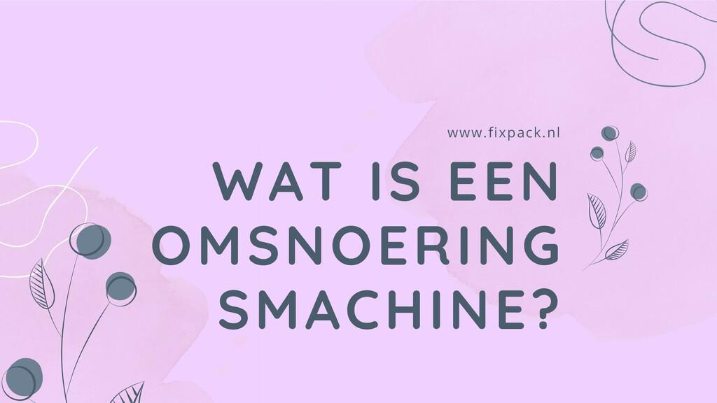 WAT IS EEN OMSNOERING SMACHINE? www.fixpack.nl