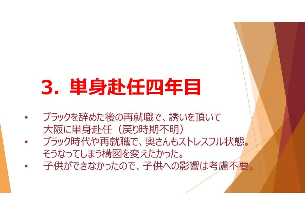 3. 単身赴任四年目 • ブラックを辞めた後の再就職で、誘いを頂いて 大阪に単身赴任(戻り時期...