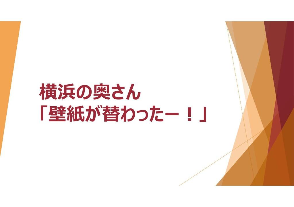 横浜の奥さん 「壁紙が替わったー!」