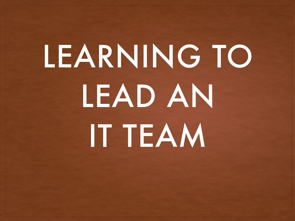 LEARNING TO LEAD AN IT TEAM
