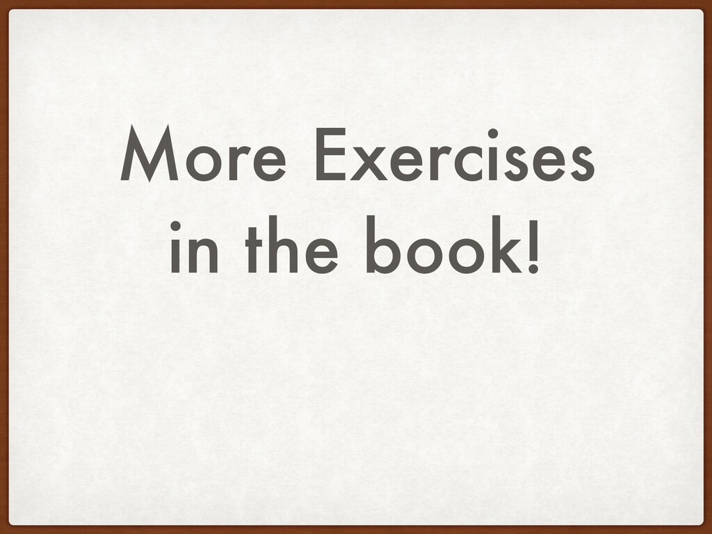 More Exercises in the book!