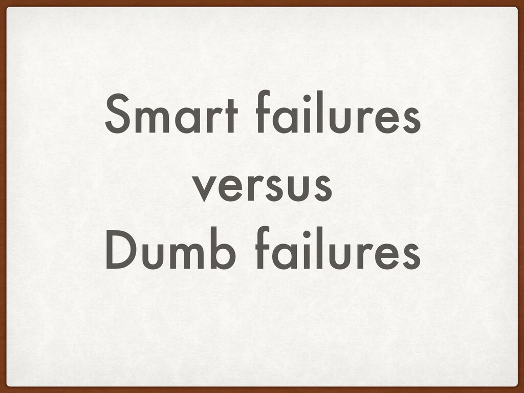 Smart failures versus Dumb failures