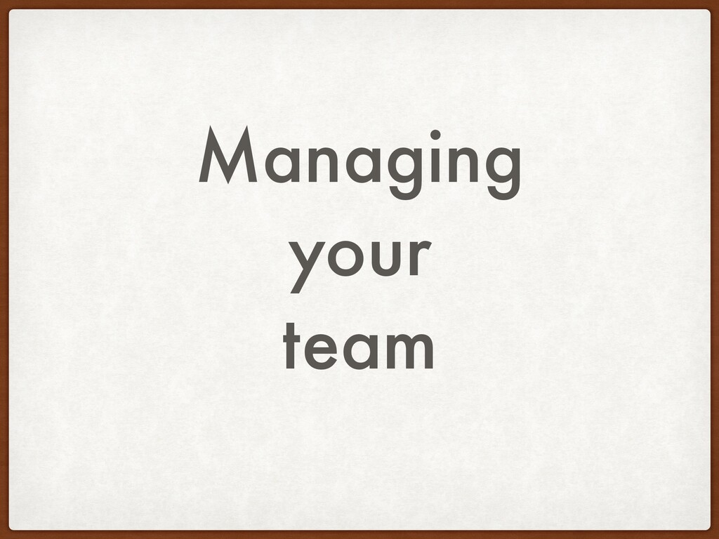 Managing your team