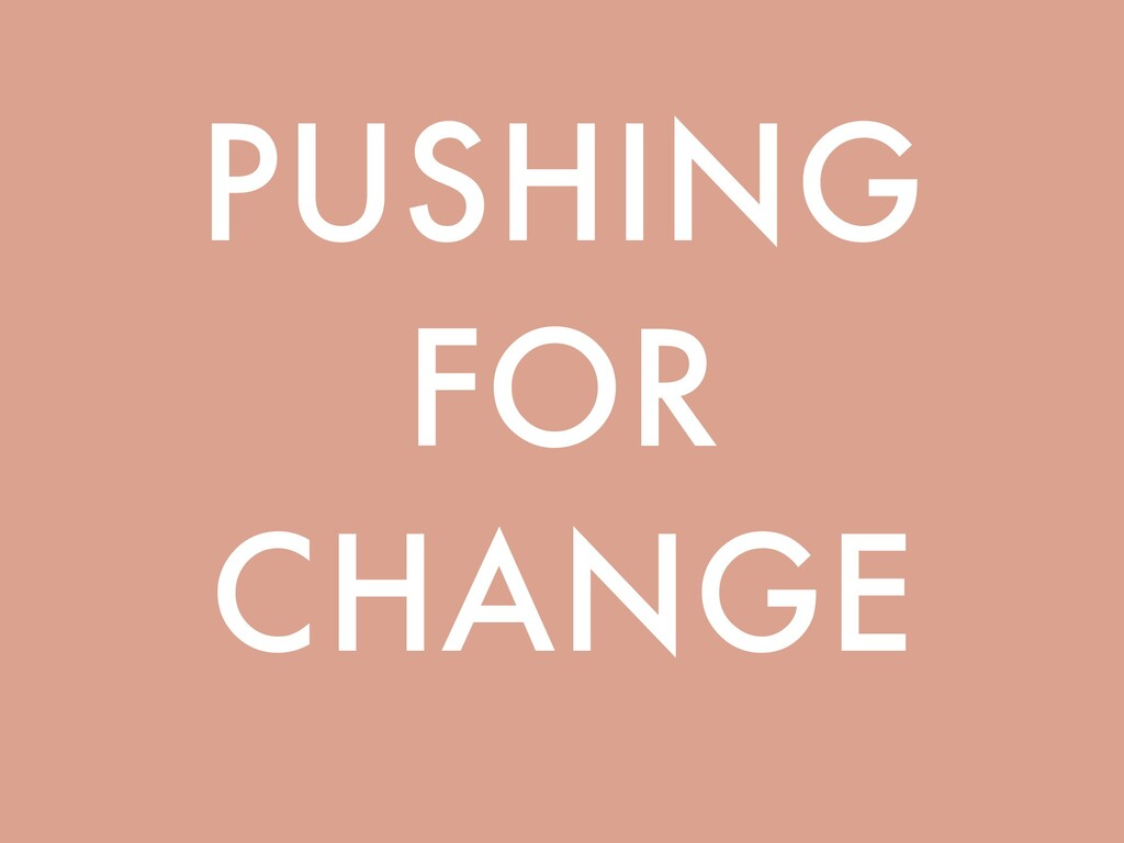 PUSHING FOR CHANGE