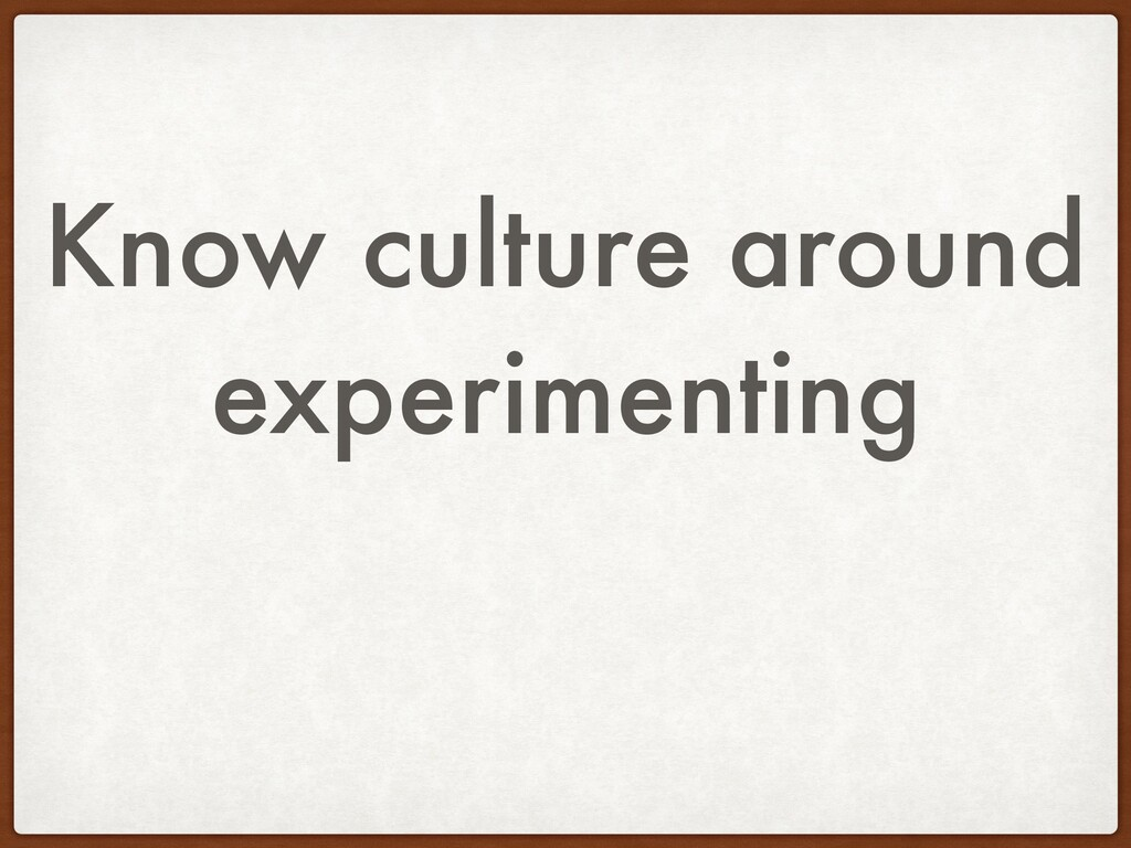 Know culture around experimenting