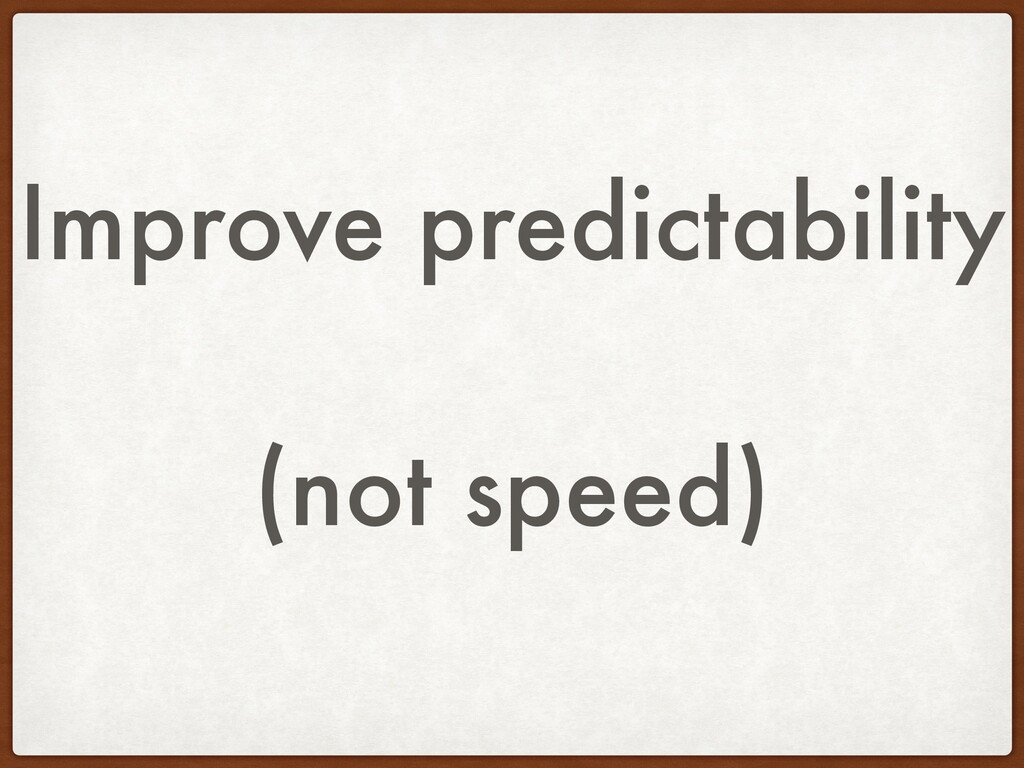 Improve predictability (not speed)