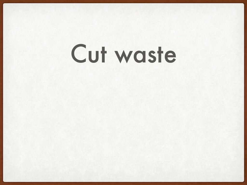 Cut waste