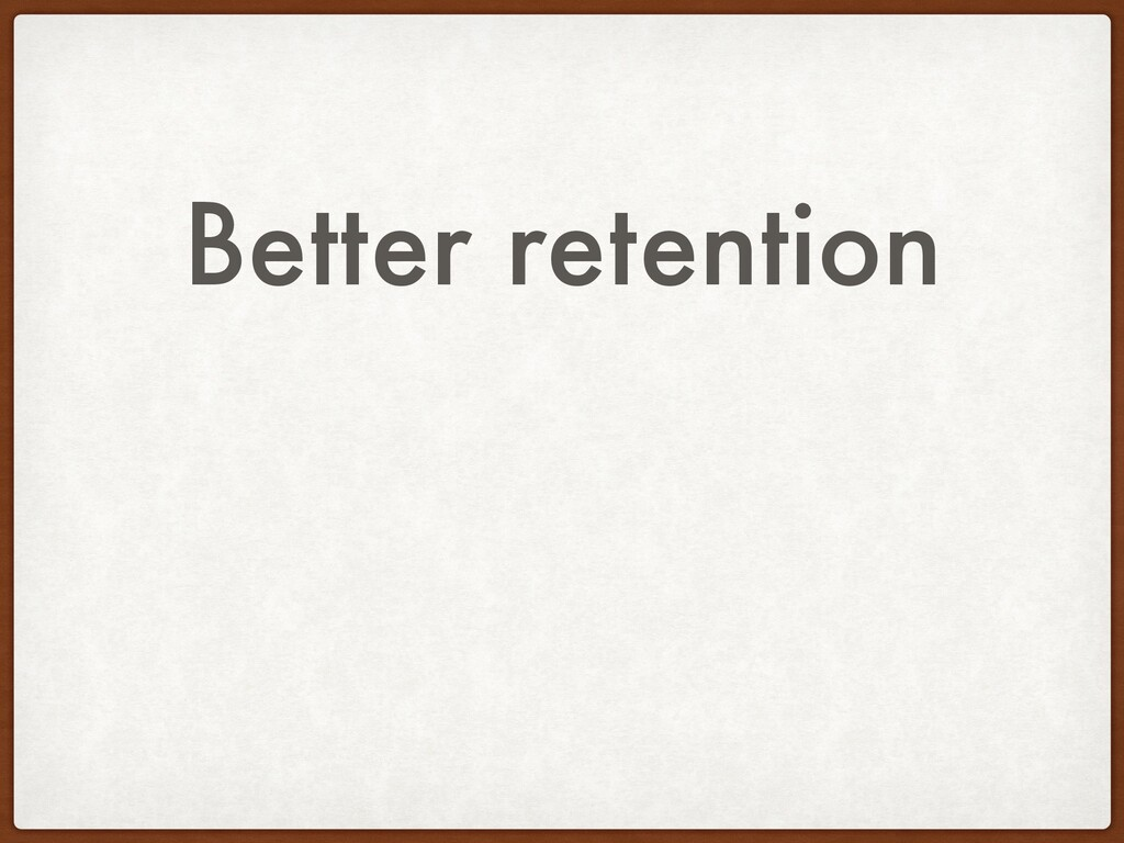 Better retention