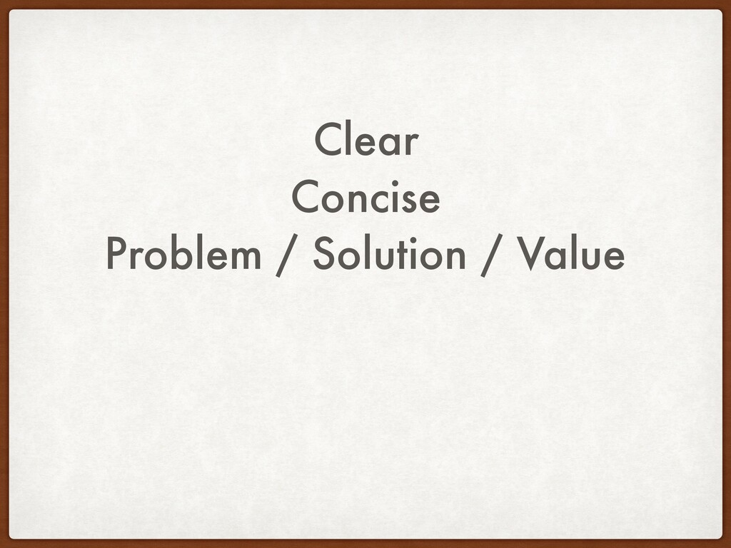 Clear Concise Problem / Solution / Value
