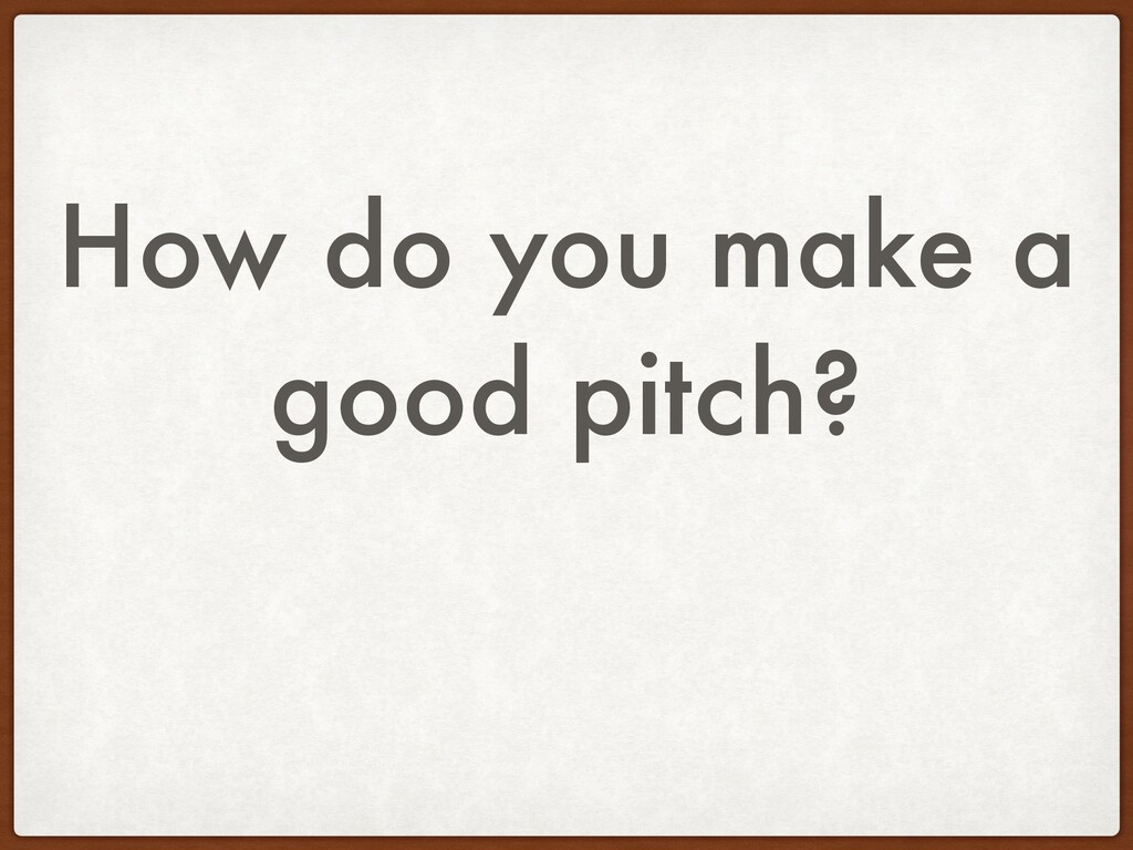 How do you make a good pitch?