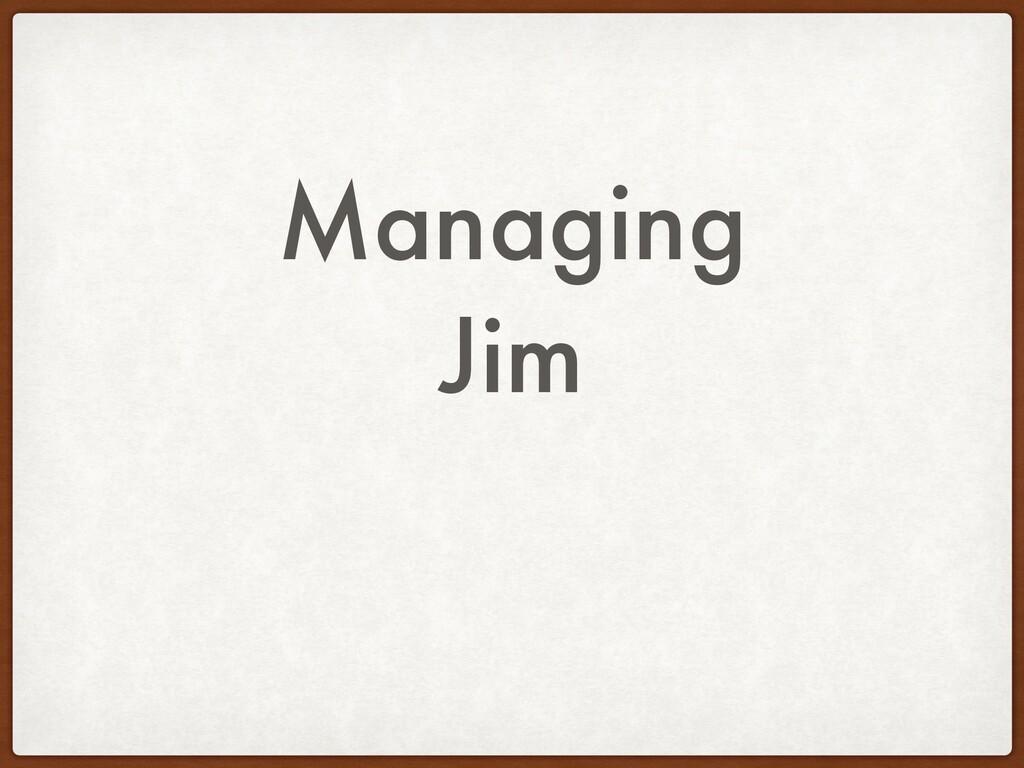Managing Jim