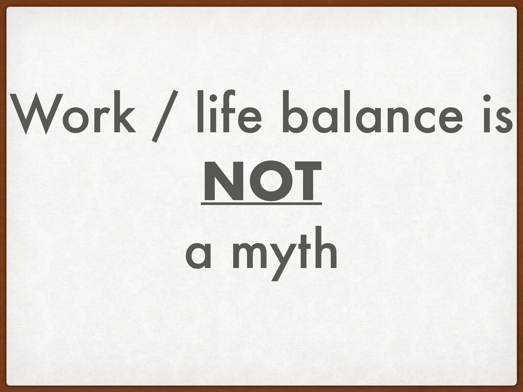 Work / life balance is NOT a myth