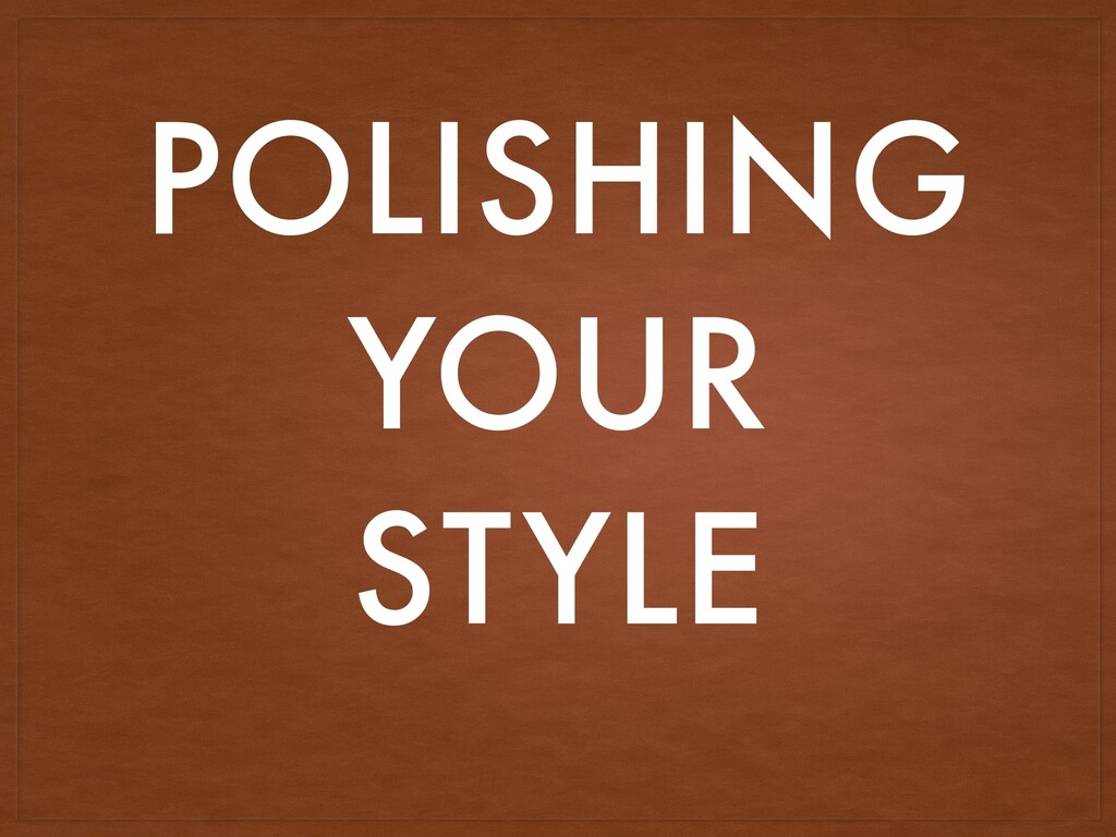 POLISHING YOUR STYLE