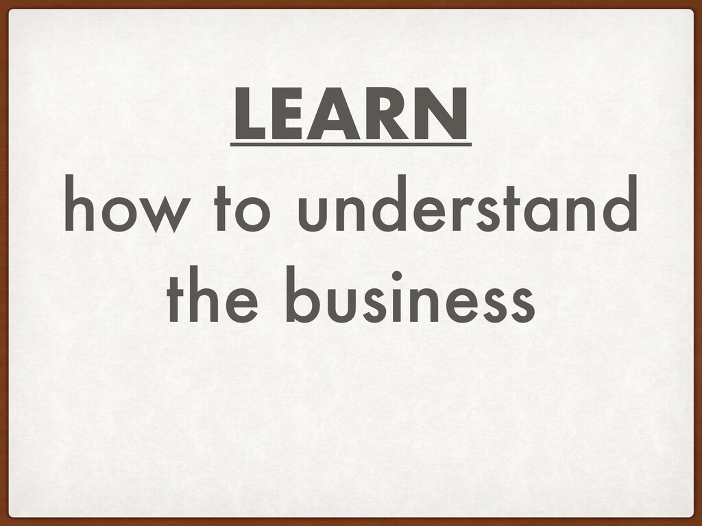 LEARN how to understand the business