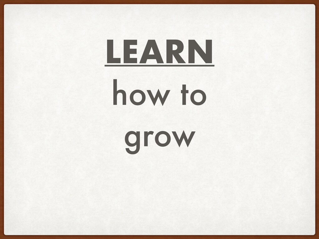LEARN how to grow