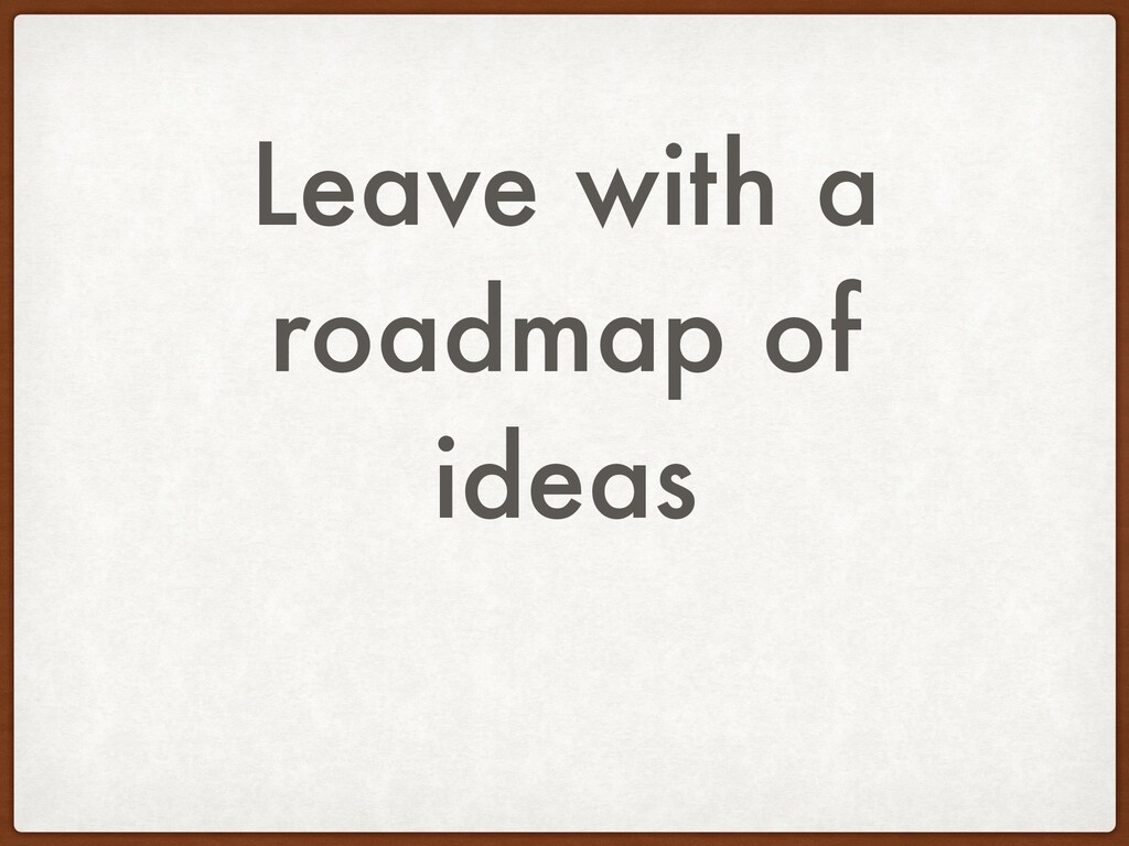 Leave with a roadmap of ideas
