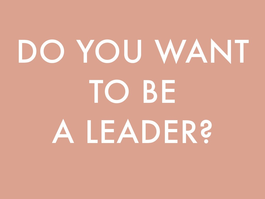 DO YOU WANT TO BE A LEADER?