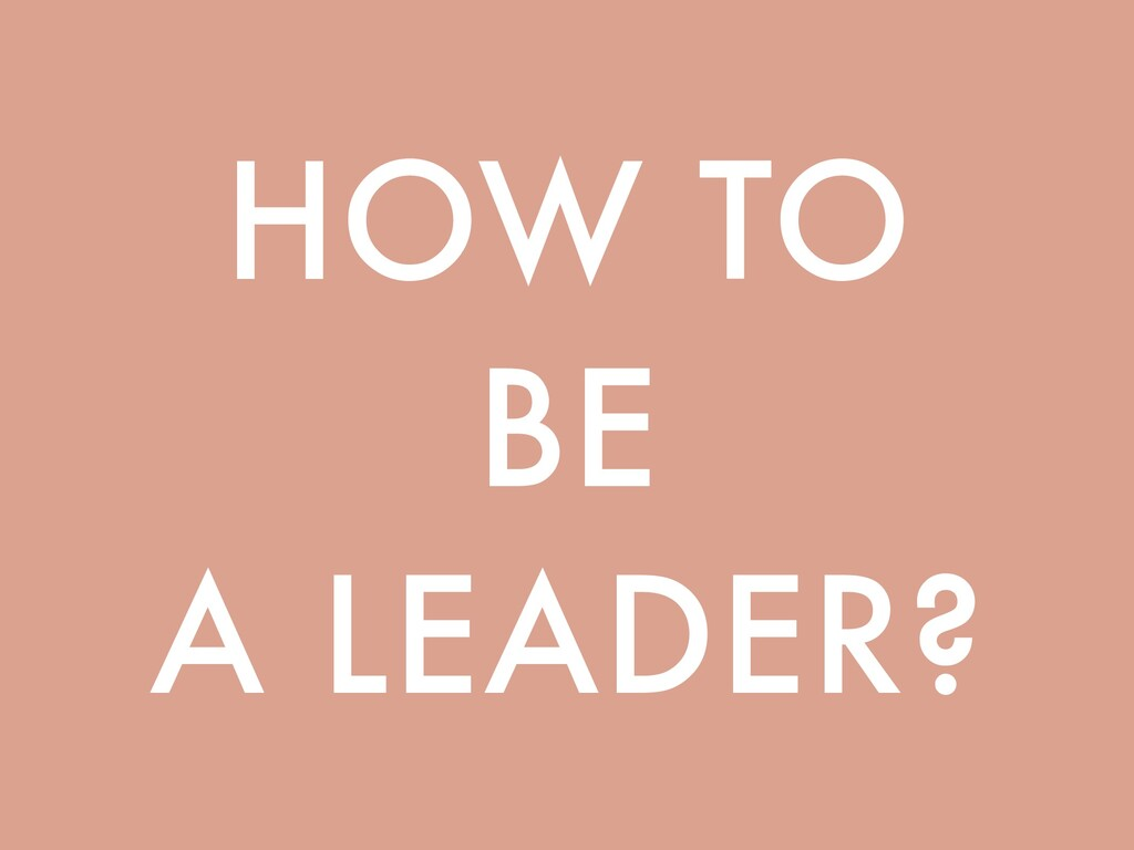 HOW TO BE A LEADER?