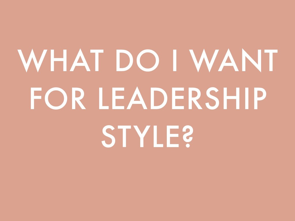 WHAT DO I WANT FOR LEADERSHIP STYLE?