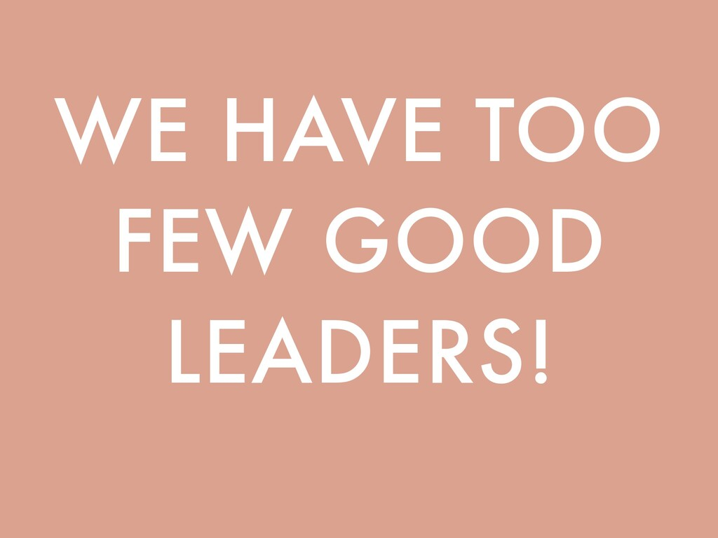 WE HAVE TOO FEW GOOD LEADERS!