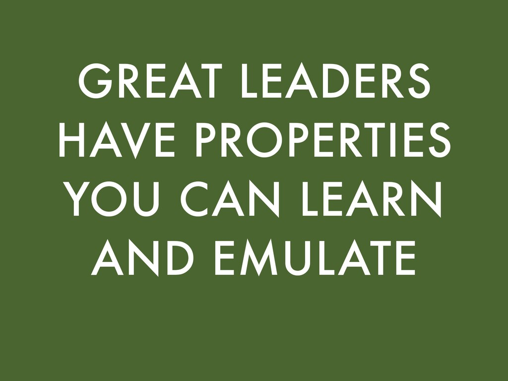 GREAT LEADERS HAVE PROPERTIES YOU CAN LEARN AND...