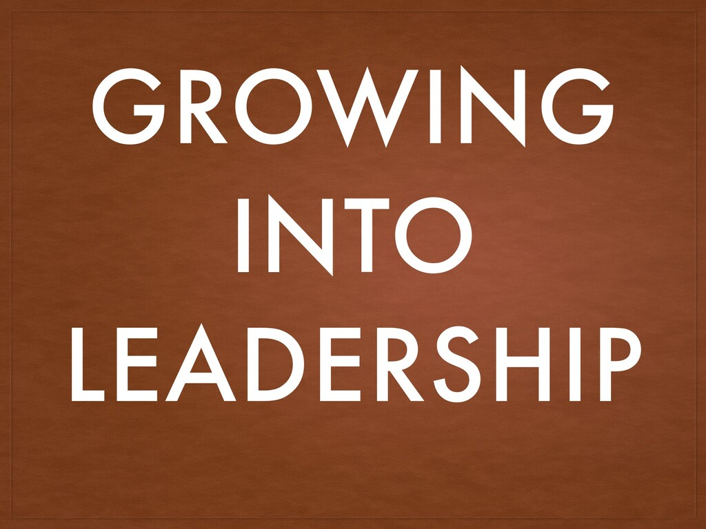 GROWING INTO LEADERSHIP